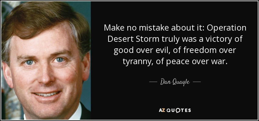 Make no mistake about it: Operation Desert Storm truly was a victory of good over evil, of freedom over tyranny, of peace over war. - Dan Quayle