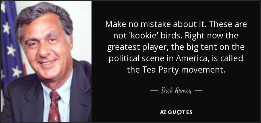 Make no mistake about it. These are not 'kookie' birds. Right now the greatest player, the big tent on the political scene in America, is called the Tea Party movement. - Dick Armey