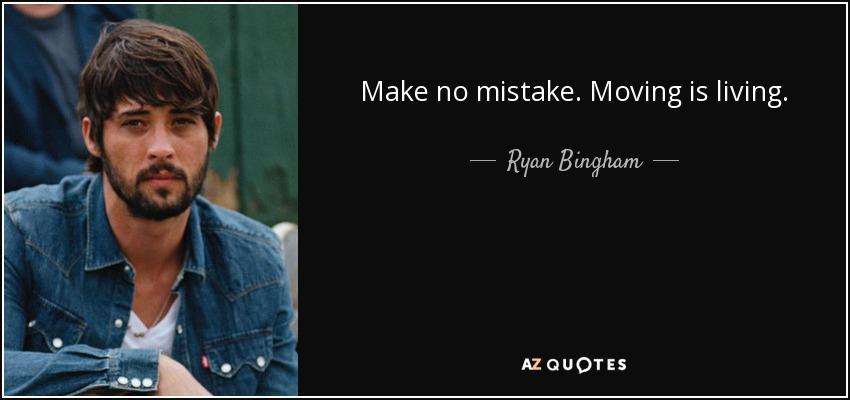 Make no mistake. Moving is living. - Ryan Bingham