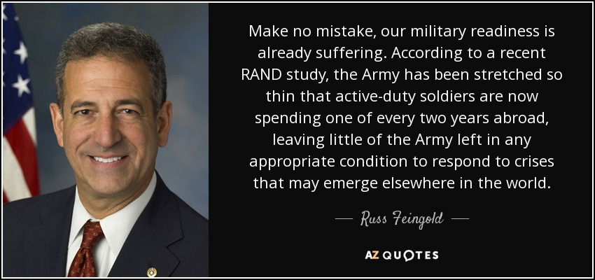 Make no mistake, our military readiness is already suffering. According to a recent RAND study, the Army has been stretched so thin that active-duty soldiers are now spending one of every two years abroad, leaving little of the Army left in any appropriate condition to respond to crises that may emerge elsewhere in the world. - Russ Feingold