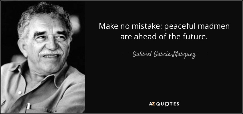 Make no mistake: peaceful madmen are ahead of the future. - Gabriel Garcia Marquez