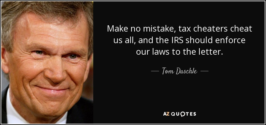 Make no mistake, tax cheaters cheat us all, and the IRS should enforce our laws to the letter. - Tom Daschle