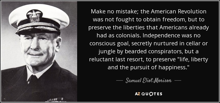 Make no mistake; the American Revolution was not fought to obtain freedom, but to preserve the liberties that Americans already had as colonials. Independence was no conscious goal, secretly nurtured in cellar or jungle by bearded conspirators, but a reluctant last resort, to preserve