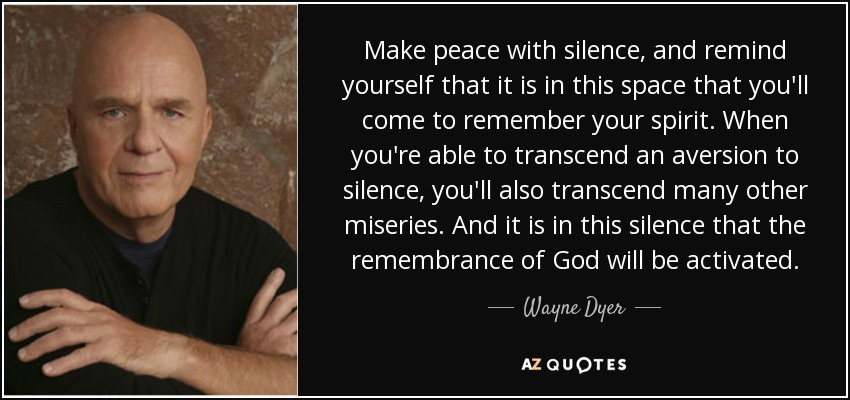 Make peace with silence, and remind yourself that it is in this space that you'll come to remember your spirit. When you're able to transcend an aversion to silence, you'll also transcend many other miseries. And it is in this silence that the remembrance of God will be activated. - Wayne Dyer