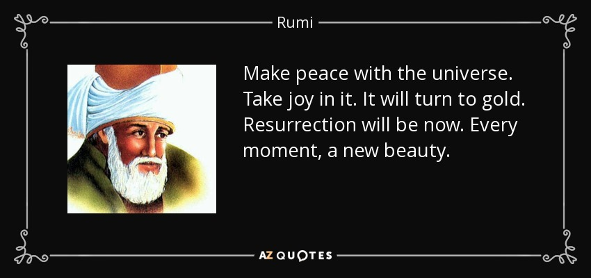 Make peace with the universe. Take joy in it. It will turn to gold. Resurrection will be now. Every moment, a new beauty. - Rumi