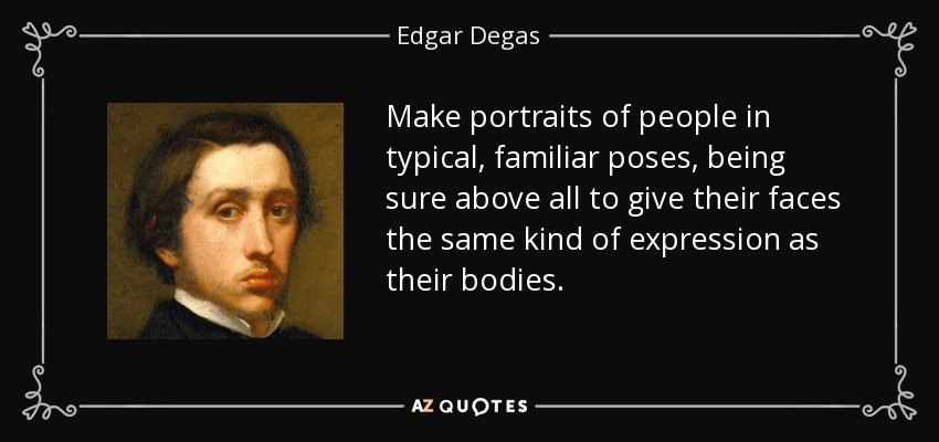 Make portraits of people in typical, familiar poses, being sure above all to give their faces the same kind of expression as their bodies. - Edgar Degas