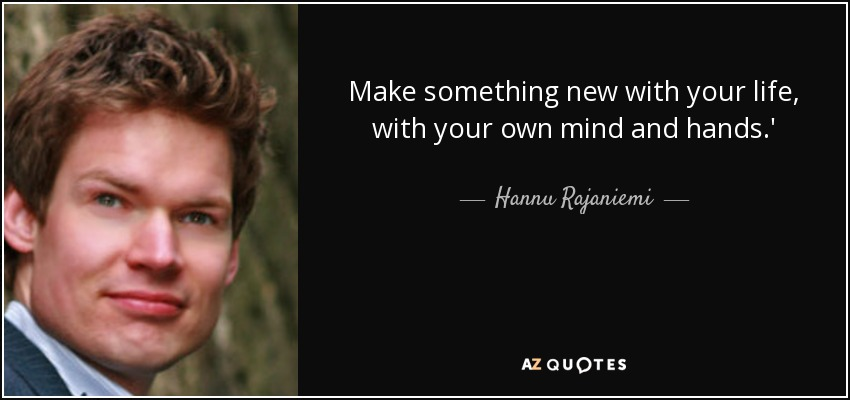 Make something new with your life, with your own mind and hands.' - Hannu Rajaniemi