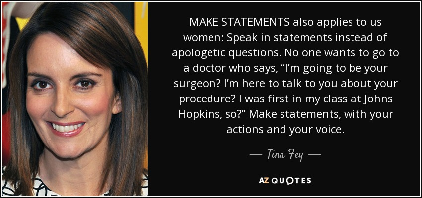 """MAKE STATEMENTS also applies to us women: Speak in statements instead of apologetic questions. No one wants to go to a doctor who says, """"I'm going to be your surgeon? I'm here to talk to you about your procedure? I was first in my class at Johns Hopkins, so?"""" Make statements, with your actions and your voice. - Tina Fey"""