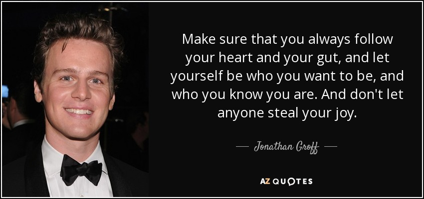 Make sure that you always follow your heart and your gut, and let yourself be who you want to be, and who you know you are. And don't let anyone steal your joy. - Jonathan Groff
