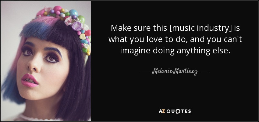 Make sure this [music industry] is what you love to do, and you can't imagine doing anything else. - Melanie Martinez