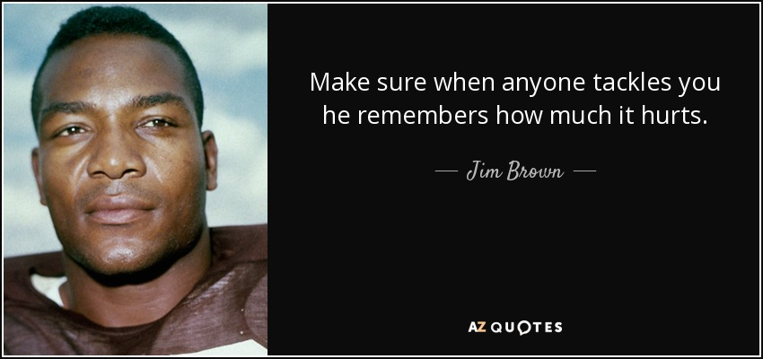 Make sure when anyone tackles you he remembers how much it hurts. - Jim Brown
