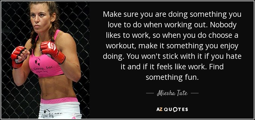Make sure you are doing something you love to do when working out. Nobody likes to work, so when you do choose a workout, make it something you enjoy doing. You won't stick with it if you hate it and if it feels like work. Find something fun. - Miesha Tate