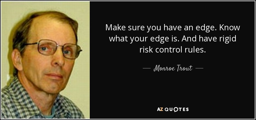 Make sure you have an edge. Know what your edge is. And have rigid risk control rules. - Monroe Trout