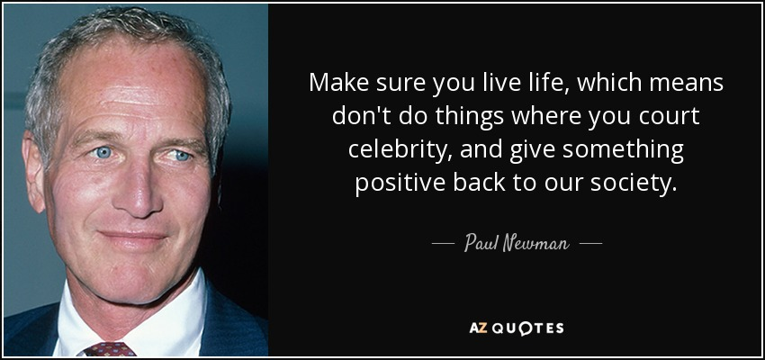 Make sure you live life, which means don't do things where you court celebrity, and give something positive back to our society. - Paul Newman