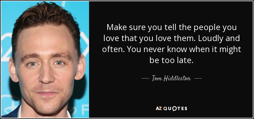 Make sure you tell the people you love that you love them. Loudly and often. You never know when it might be too late. - Tom Hiddleston