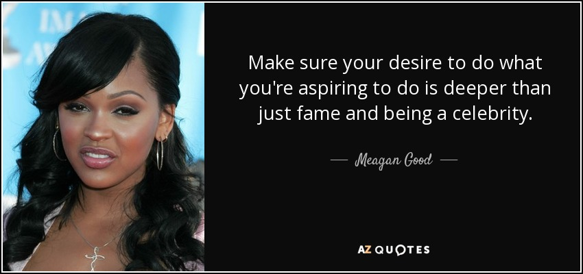 Make sure your desire to do what you're aspiring to do is deeper than just fame and being a celebrity. - Meagan Good