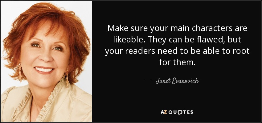 Make sure your main characters are likeable. They can be flawed, but your readers need to be able to root for them. - Janet Evanovich