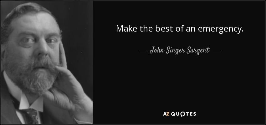Make the best of an emergency. - John Singer Sargent