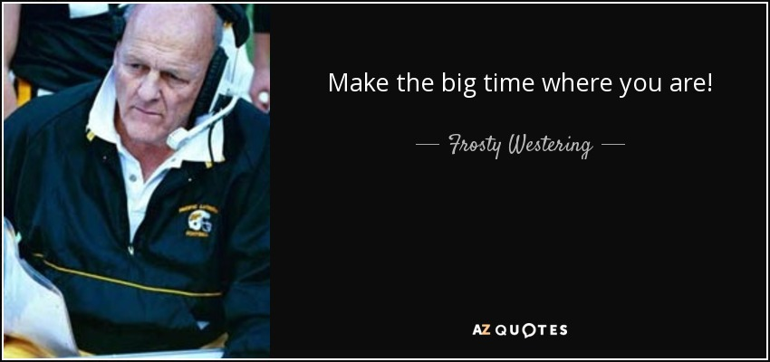 Make the big time where you are! - Frosty Westering