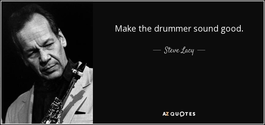 Make the drummer sound good. - Steve Lacy