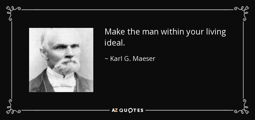 Make the man within your living ideal. - Karl G. Maeser