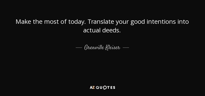 Make the most of today. Translate your good intentions into actual deeds. - Grenville Kleiser