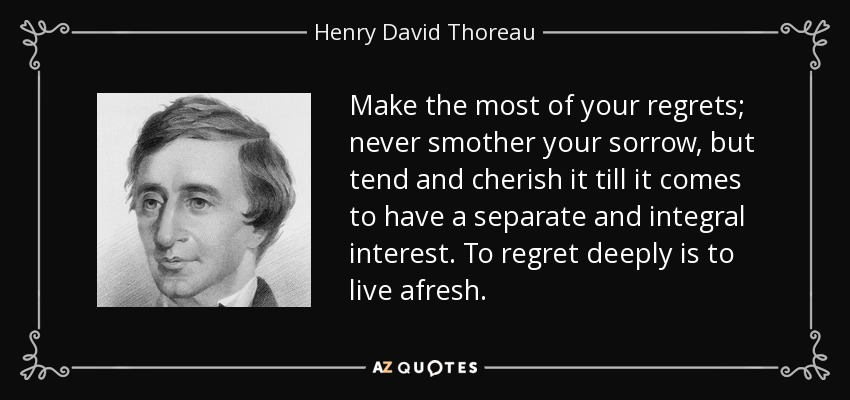 Make the most of your regrets; never smother your sorrow, but tend and cherish it till it comes to have a separate and integral interest. To regret deeply is to live afresh. - Henry David Thoreau