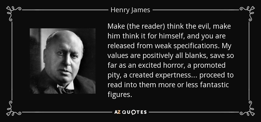 Make (the reader) think the evil, make him think it for himself, and you are released from weak specifications. My values are positively all blanks, save so far as an excited horror, a promoted pity, a created expertness... proceed to read into them more or less fantastic figures. - Henry James