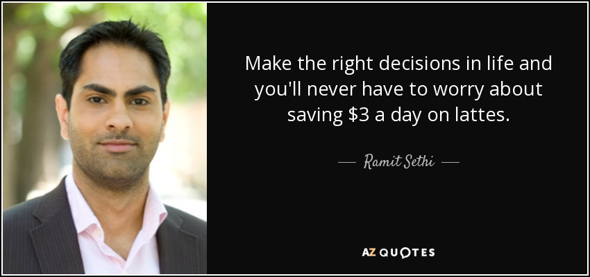 Make the right decisions in life and you'll never have to worry about saving $3 a day on lattes. - Ramit Sethi