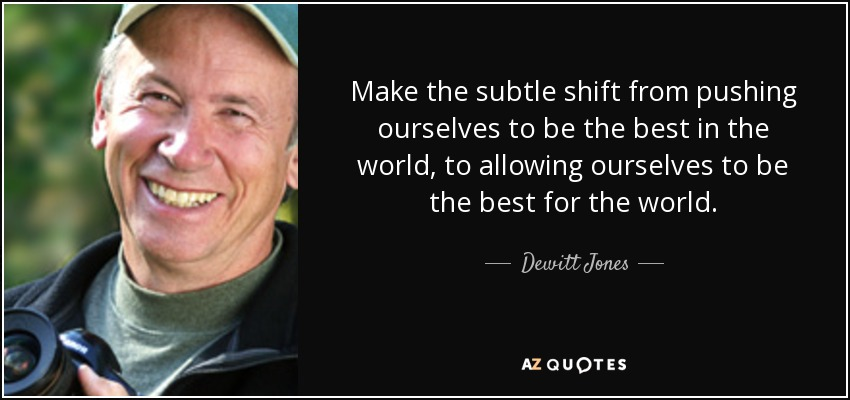 Make the subtle shift from pushing ourselves to be the best in the world, to allowing ourselves to be the best for the world. - Dewitt Jones
