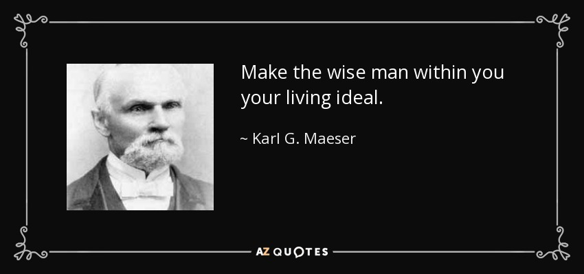 Make the wise man within you your living ideal. - Karl G. Maeser