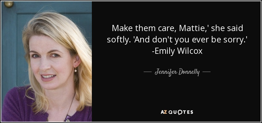 Make them care, Mattie,' she said softly. 'And don't you ever be sorry.' -Emily Wilcox - Jennifer Donnelly