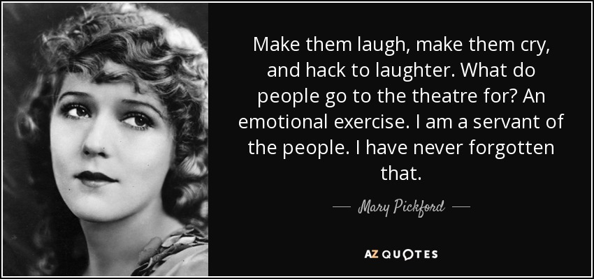 Make them laugh, make them cry, and hack to laughter. What do people go to the theatre for? An emotional exercise. I am a servant of the people. I have never forgotten that. - Mary Pickford