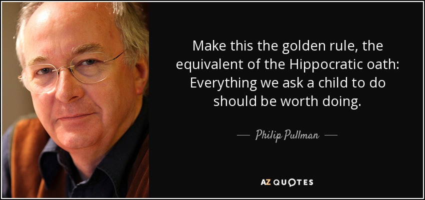 Make this the golden rule, the equivalent of the Hippocratic oath: Everything we ask a child to do should be worth doing. - Philip Pullman