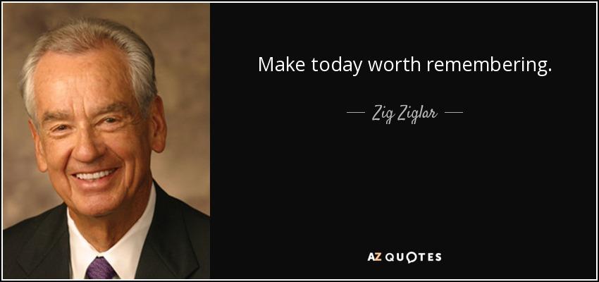 Make today worth remembering. - Zig Ziglar