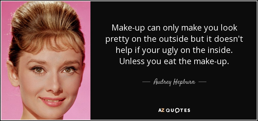 Make-up can only make you look pretty on the outside but it doesn't help if your ugly on the inside. Unless you eat the make-up. - Audrey Hepburn