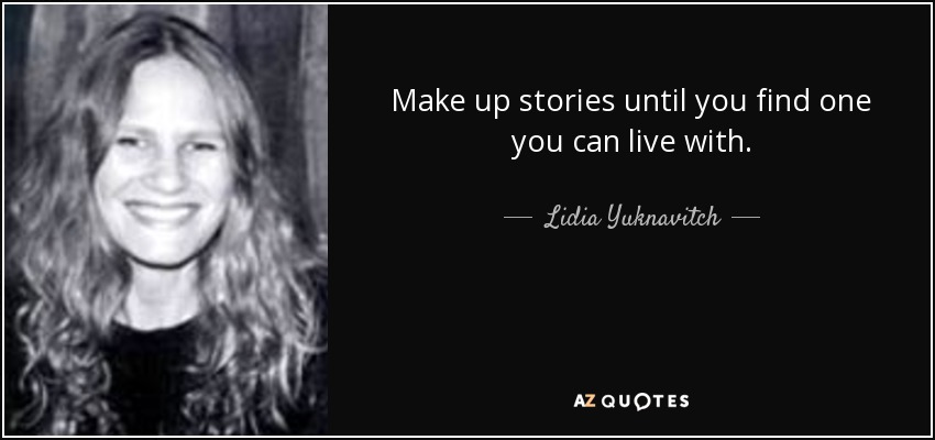 Make up stories until you find one you can live with. - Lidia Yuknavitch