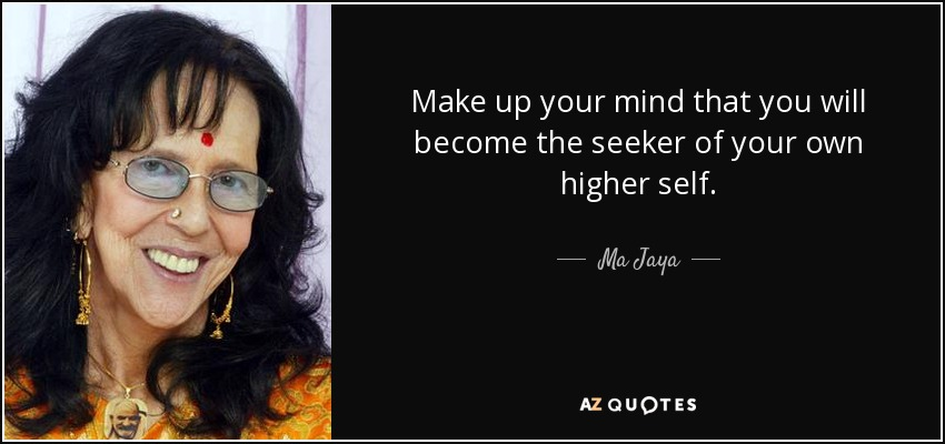 Make up your mind that you will become the seeker of your own higher self. - Ma Jaya