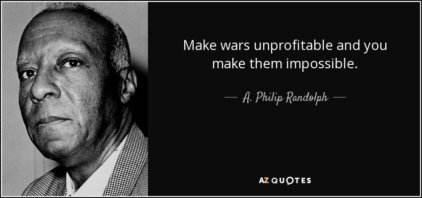 Make wars unprofitable and you make them impossible. - A. Philip Randolph