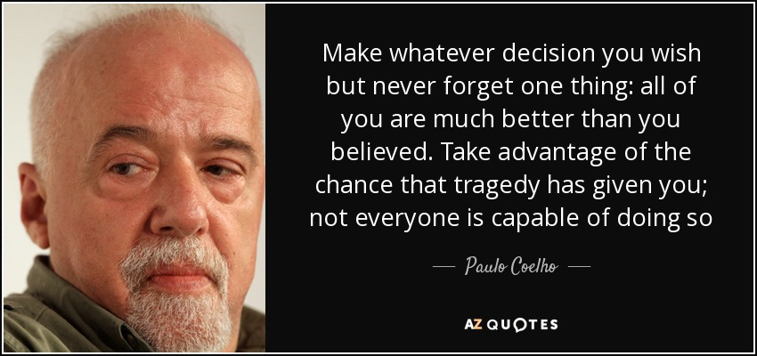 Make whatever decision you wish but never forget one thing: all of you are much better than you believed. Take advantage of the chance that tragedy has given you; not everyone is capable of doing so - Paulo Coelho