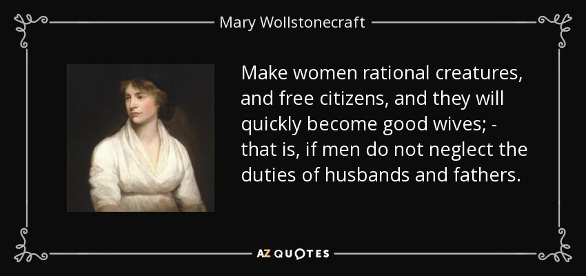 Make women rational creatures, and free citizens, and they will quickly become good wives; - that is, if men do not neglect the duties of husbands and fathers. - Mary Wollstonecraft