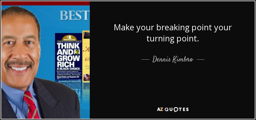 Make your breaking point your turning point. - Dennis Kimbro