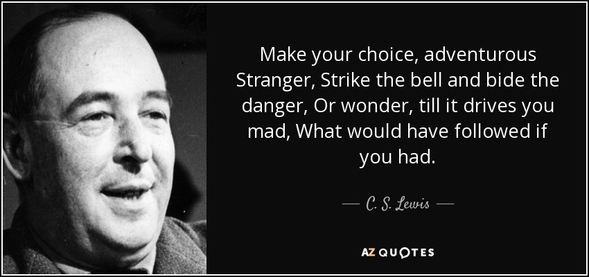 Make your choice, adventurous Stranger, Strike the bell and bide the danger, Or wonder, till it drives you mad, What would have followed if you had. - C. S. Lewis