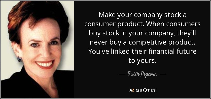 Make your company stock a consumer product. When consumers buy stock in your company, they'll never buy a competitive product. You've linked their financial future to yours. - Faith Popcorn