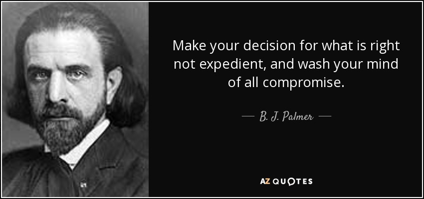 Make your decision for what is right not expedient, and wash your mind of all compromise. - B. J. Palmer