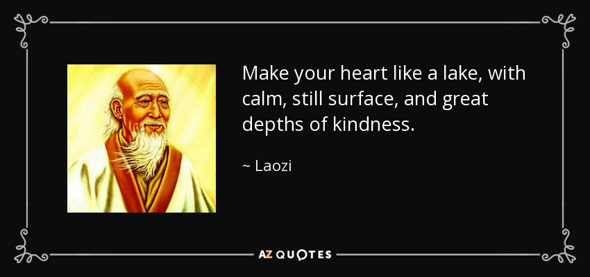 Make your heart like a lake, with calm, still surface, and great depths of kindness. - Laozi