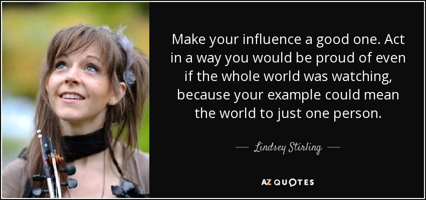 Make your influence a good one. Act in a way you would be proud of even if the whole world was watching, because your example could mean the world to just one person. - Lindsey Stirling