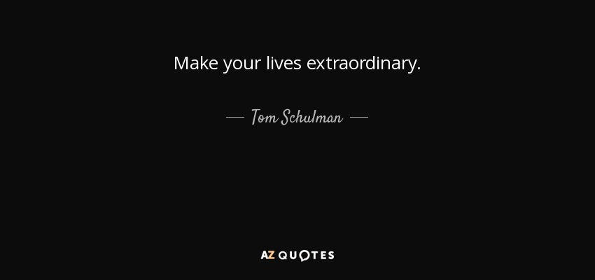 Make your lives extraordinary. - Tom Schulman