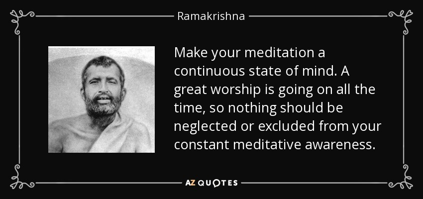 Make your meditation a continuous state of mind. A great worship is going on all the time, so nothing should be neglected or excluded from your constant meditative awareness. - Ramakrishna