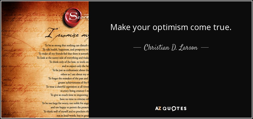 Make your optimism come true. - Christian D. Larson
